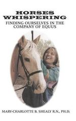 Horses Whispering : Finding Ourselves in the Company of Equus - Ph D Mary Shealy R N