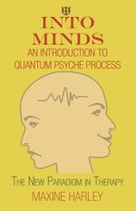 Into Minds-An Introduction to Quantum Psyche Process : The New Paradigm in Therapy - Maxine Harley