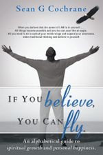 If You Believe, You Can Fly. : An Alphabetical Guide to Spiritual Growth and Personal Happiness. - Sean G. Cochrane