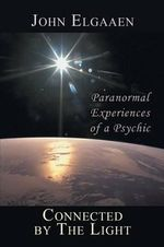 Connected by The Light : Paranormal Experiences of a Psychic - John Elgaaen