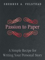 Passion to Paper : A Simple Recipe for Writing Your Personal Story - Sherree A. Felstead
