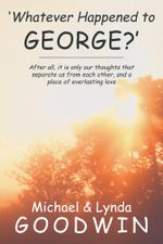'Whatever Happened to George?' : After all, it is only our thoughts that separate us from each other, and a place of everlasting love - Michael and Lynda Goodwin