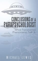 Conclusions of a Parapsychologist : What Paranormal Phenomena Tell Us - Michael Lewis