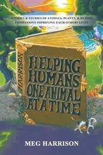 Helping Humans One Animal at a Time : Subtitle (if Any): Stories & Studies of Animals, Plants & Human Companions Improving Each Others Lives - Meg Harrison
