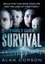 The Family Guide to Survival Skills That Can Save Your Life and the Lives of Your Family - Alan Corson