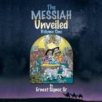 The Messiah Unveiled : Volume One - S. Ernest Signor Sr.