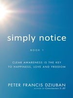 Simply Notice : Clear Awareness Is the Key To Happiness, Love and Freedom - Peter Francis Dziuban
