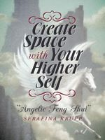 Create Space with Your Higher Self : Angelic Feng Shui - Serafina Krupp