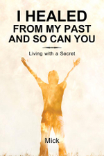 I Healed from My Past and So Can You : Living with a Secret -  Mick
