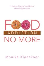 Food Addiction No More : 21 Days to Change Your Mind on Overeating for Good - Monika Kloeckner