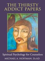 The Thirsty Addict Papers : Spiritual Psychology for Counselors - Michael A. Hoffman Dr Ad
