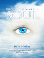 Through the Eye of the Soul : Stories That Beg to Be Told about Life: Here and Beyond - Billie Harlan