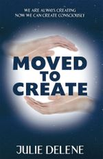 Moved to Create : We Are Always Creating Now We Can Create Consciously - Julie Delene