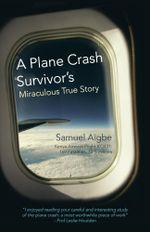 A Plane Crash Survivor's Miraculous True Story : Kenya Airways Flight Kq431: 169 Fatalities, 10 Survivors - Samuel Aigbe