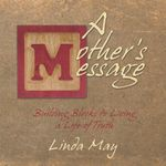 A Mother's Message : Building Blocks to Living a Life of Truth - Linda May