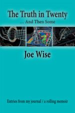 The Truth in Twenty ... and Then Some : Entries from my journal / a rolling memoir - Joe Wise