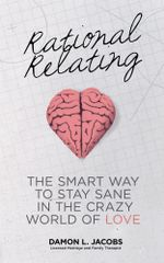 Rational Relating : The Smart Way to Stay Sane in the Crazy World of Love - Damon L. Jacobs