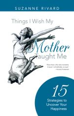Things I Wish My Mother Taught Me : 15 Strategies to Uncover Your Happiness - Suzanne Rivard