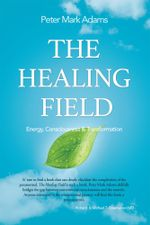 The Healing Field : Energy, Consciousness and Transformation - Peter Mark Adams