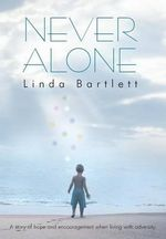 Never Alone : A Story of Hope and Encouragement When Living with Adversity - Linda Bartlett
