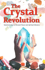 The Crystal Revolution : Quantum Keys to Personal Power and Spiritual Mastery - Roger Calverley