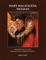 Mary Magdalene, Shaman : Awakening To The Indigenous Christian Soul - Sara Taft