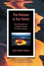 The Volcano Is Our Home : Nine Generations of a Hawaiian Family on Kilauea Volcano - Alan Robert Akana
