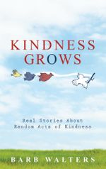 Kindness Grows : Real Stories about Random Acts of Kindness - Barb Walters