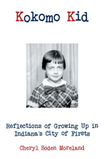 Kokomo Kid : Reflections of Growing Up in Indiana's City of Firsts - Cheryl Soden Moreland