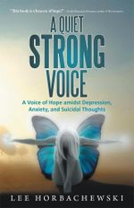 A Quiet Strong Voice : A Voice of Hope amidst Depression, Anxiety, and Suicidal Thoughts - Lee Horbachewski