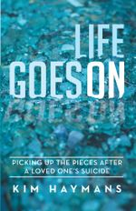 Life Goes On : Picking Up the Pieces After a Loved One's Suicide - Kim Haymans