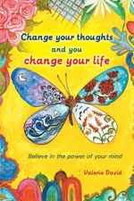Change your thoughts and you change your life : Believe in the power of your mind - Valerie David