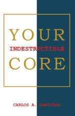 Your Indestructible Core - Carlos A. Santiago