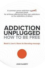 Addiction Unplugged : How to Be Free: A Common Sense Addiction Discovery Book for All Those Affected by Their Own Addictions or the Addictio - John Flaherty