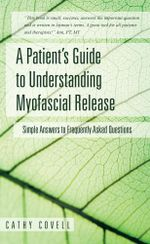 A Patient's Guide to Understanding Myofascial Release : Simple Answers to Frequently Asked Questions - Cathy Covell