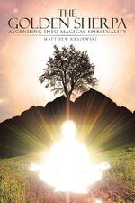The Golden Sherpa : Ascending Into Magical Spirituality - Matthew Krajewski