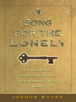 A Song for the Lonely : The missing key to once and for all seal your pact with God - Joshua Woods