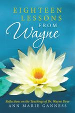 Eighteen Lessons from Wayne : Reflections on the Teachings of Dr. Wayne Dyer - Ann Marie Ganness