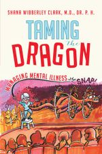 Taming the Dragon : Managing Mental Illness - Shana Wibberley Clark M.D. Dr. P. H.