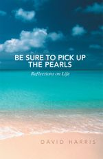 Be Sure to Pick Up the Pearls : Reflections on Life - David Harris