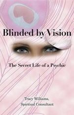 Blinded by Vision : The Secret Life of a Psychic - Spiritual Consultant Tracy Williams