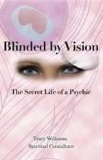Blinded by Vision : The Secret Life of a Psychic - Tracy Williams Spiritual Consultant