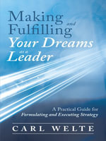 Making and Fulfilling Your Dreams as a Leader : A Practical Guide for Formulating and Executing Strategy - Carl Welte