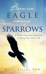 Born an Eagle among Sparrows : A Psycho-Spiritual Approach to Being Your True Self - Paula Sasaki PhD