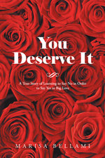 You Deserve It : A True Story of Learning to Say No in Order to Say Yes to Big Love - Marisa Bellami