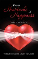 From Heartache to Happiness : Letting Go and Moving on - William W. Stafford