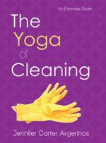 The Yoga of Cleaning : An Essential Guide - Jennifer Carter Avgerinos