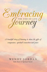 Embracing the End-of-Life Journey : A beautiful story of learning to share the gifts of compassion, spiritual connection and peace - Wendy Jordan
