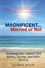 Magnificent...Married or Not : Reaching Your Highest Self Before, During, and After Divorce - Cloris Kylie