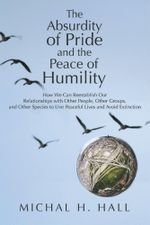 The Absurdity of Pride and the Peace of Humility : How We Can Reestablish Our Relationships with Other People, Other Groups, and Other Species to Live - Michal H. Hall